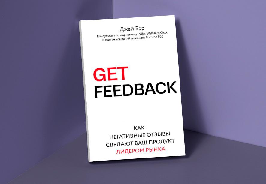 Джей Бэр «Get Feedback «Как негативные отзывы сделают ваш продукт лидером рынка»